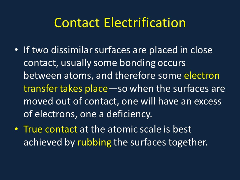 Contact Electrification If two dissimilar surfaces are placed in close contact, usually some bonding occurs between atoms, and therefore some electron