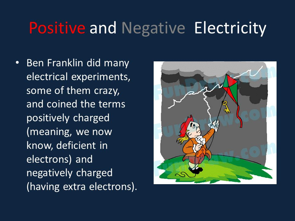 Positive and Negative Electricity Ben Franklin did many electrical experiments, some of them crazy, and coined the terms positively charged (meaning,