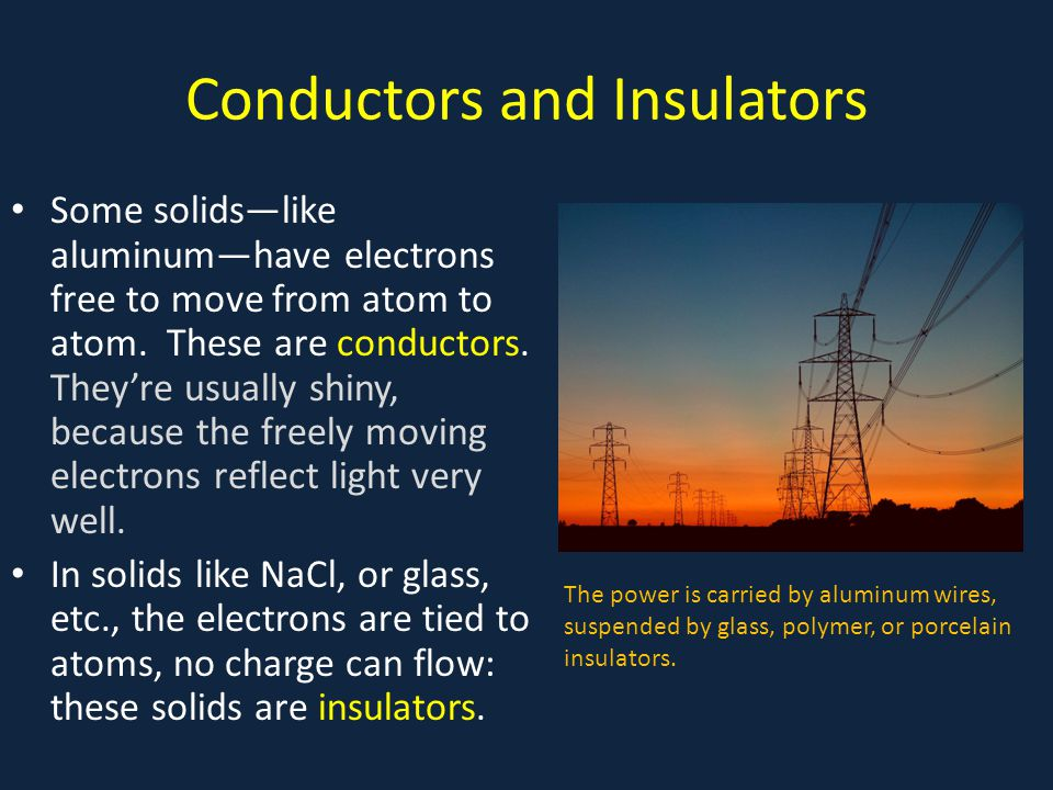 Conductors and Insulators Some solids—like aluminum—have electrons free to move from atom to atom. These are conductors. They're usually shiny, becaus