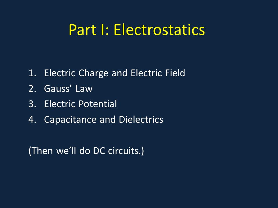 Part I: Electrostatics 1.Electric Charge and Electric Field 2.Gauss' Law 3.Electric Potential 4.Capacitance and Dielectrics (Then we'll do DC circuits