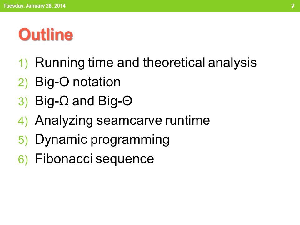 Outline 1) Running time and theoretical analysis 2) Big-O notation 3) Big-Ω and Big-Θ 4) Analyzing seamcarve runtime 5) Dynamic programming 6) Fibonac
