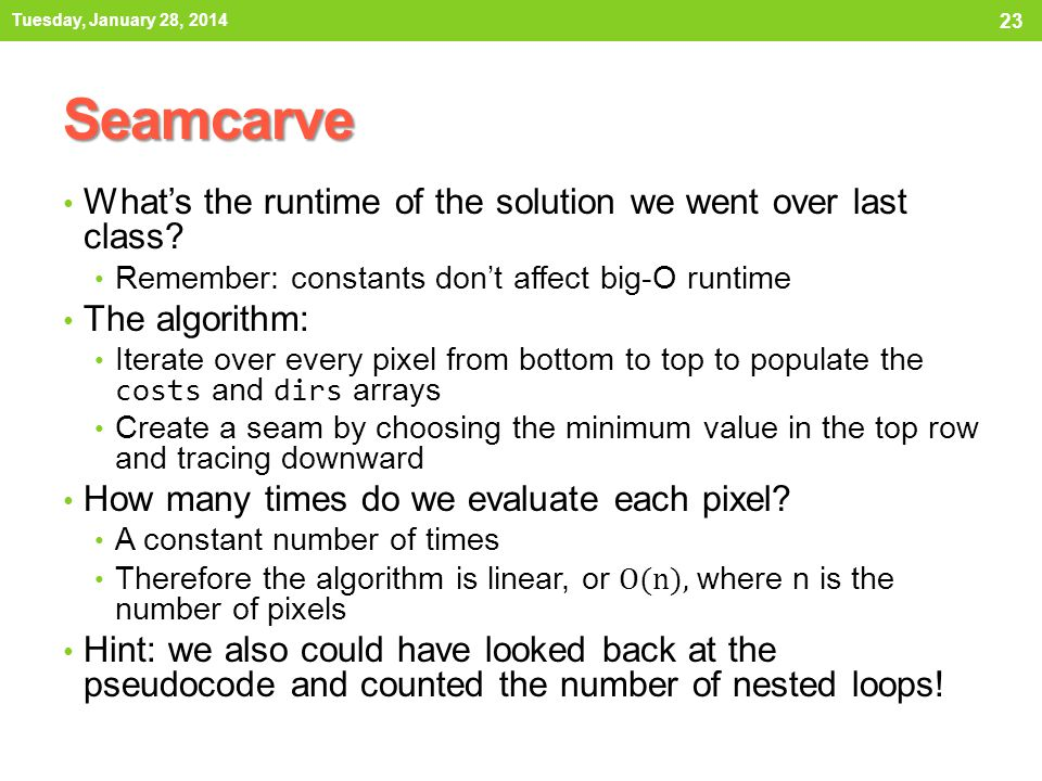 Seamcarve What's the runtime of the solution we went over last class? Remember: constants don't affect big-O runtime The algorithm: Iterate over every