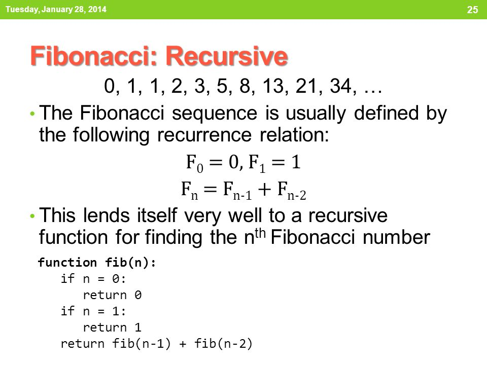 Fibonacci: Recursive 0, 1, 1, 2, 3, 5, 8, 13, 21, 34, … The Fibonacci sequence is usually defined by the following recurrence relation: F 0 = 0, F 1 =