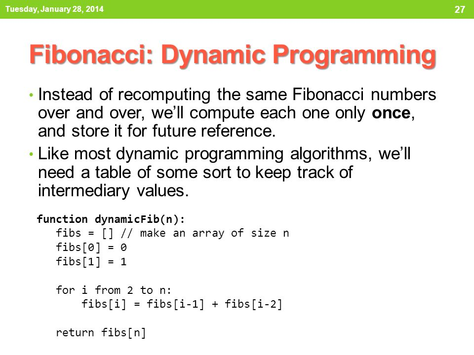 Fibonacci: Dynamic Programming Instead of recomputing the same Fibonacci numbers over and over, we'll compute each one only once, and store it for fut