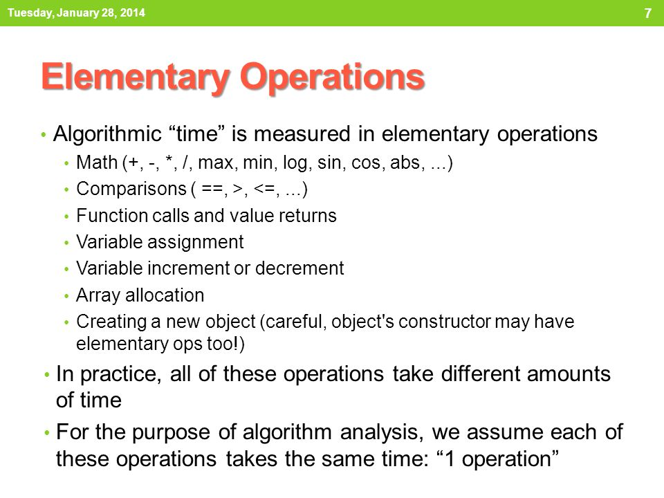 "Elementary Operations Algorithmic ""time"" is measured in elementary operations Math (+, -, *, /, max, min, log, sin, cos, abs,...) Comparisons ( ==, >,"