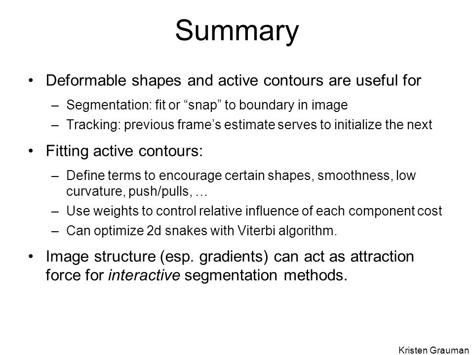 Summary Deformable shapes and active contours are useful for –Segmentation: fit or snap to boundary in image –Tracking: previous frame's estimate serves to initialize the next Fitting active contours: –Define terms to encourage certain shapes, smoothness, low curvature, push/pulls, … –Use weights to control relative influence of each component cost –Can optimize 2d snakes with Viterbi algorithm.
