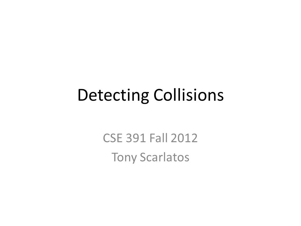 Detecting Collisions CSE 391 Fall 2012 Tony Scarlatos
