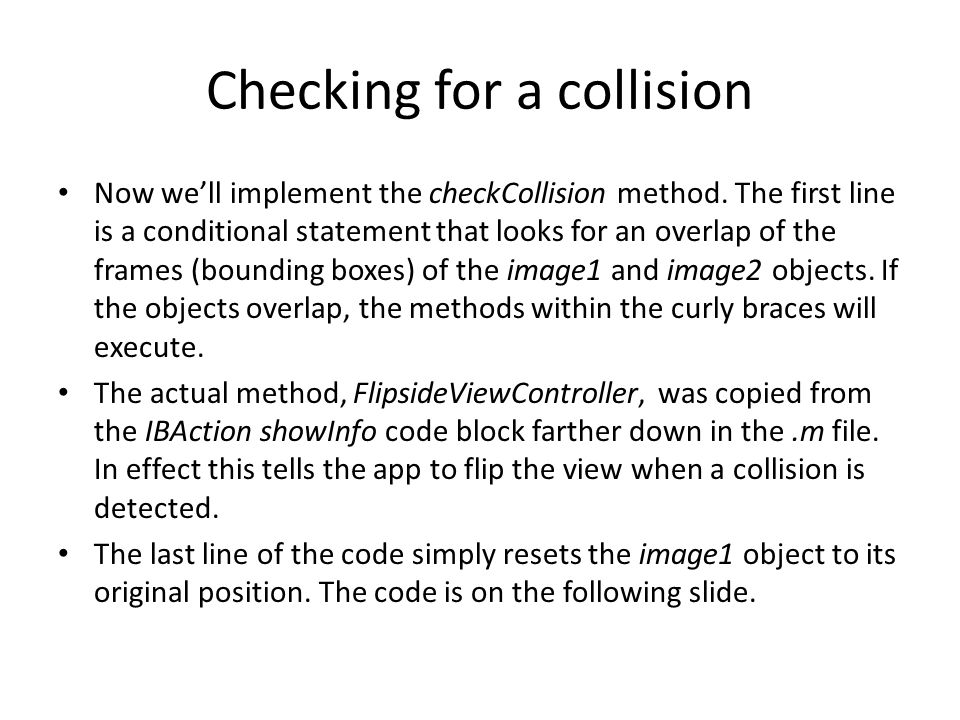 Checking for a collision Now we'll implement the checkCollision method. The first line is a conditional statement that looks for an overlap of the fra