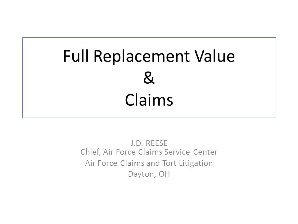 Full Replacement Value & Claims J.D. REESE Chief, Air Force Claims Service Center Air Force Claims and Tort Litigation Dayton, OH