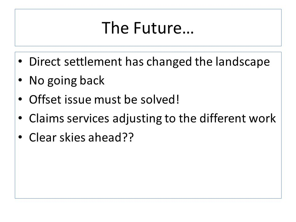 The Future… Direct settlement has changed the landscape No going back Offset issue must be solved! Claims services adjusting to the different work Cle