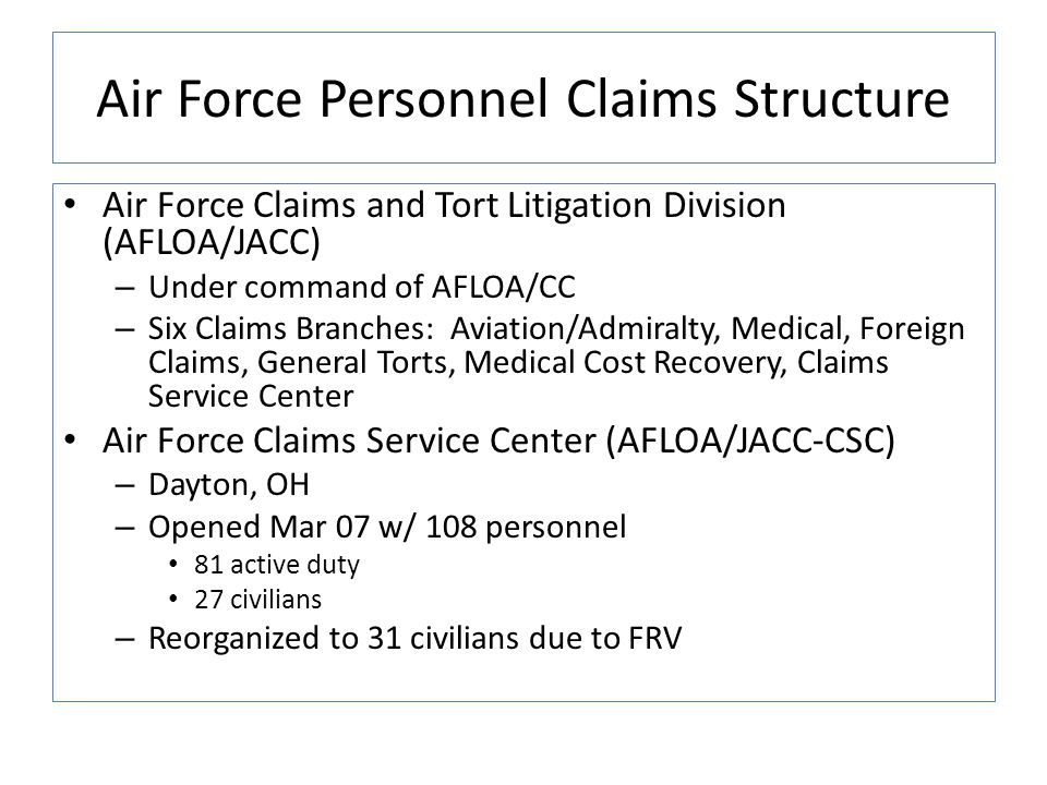 Air Force Personnel Claims Structure Air Force Claims and Tort Litigation Division (AFLOA/JACC) – Under command of AFLOA/CC – Six Claims Branches: Aviation/Admiralty, Medical, Foreign Claims, General Torts, Medical Cost Recovery, Claims Service Center Air Force Claims Service Center (AFLOA/JACC-CSC) – Dayton, OH – Opened Mar 07 w/ 108 personnel 81 active duty 27 civilians – Reorganized to 31 civilians due to FRV