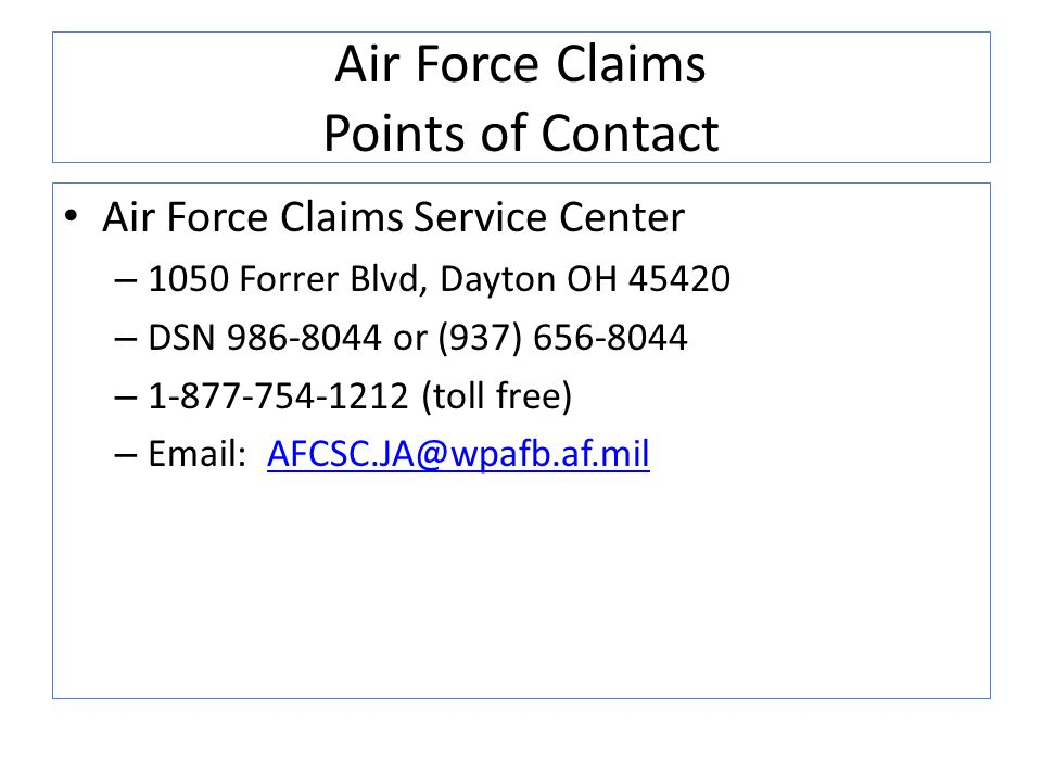 Air Force Claims Points of Contact Air Force Claims Service Center – 1050 Forrer Blvd, Dayton OH 45420 – DSN 986-8044 or (937) 656-8044 – 1-877-754-12