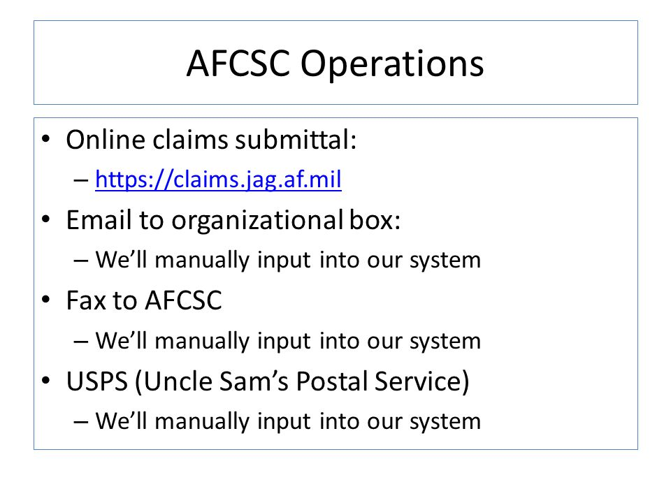 AFCSC Operations Online claims submittal: – https://claims.jag.af.mil https://claims.jag.af.mil Email to organizational box: – We'll manually input into our system Fax to AFCSC – We'll manually input into our system USPS (Uncle Sam's Postal Service) – We'll manually input into our system