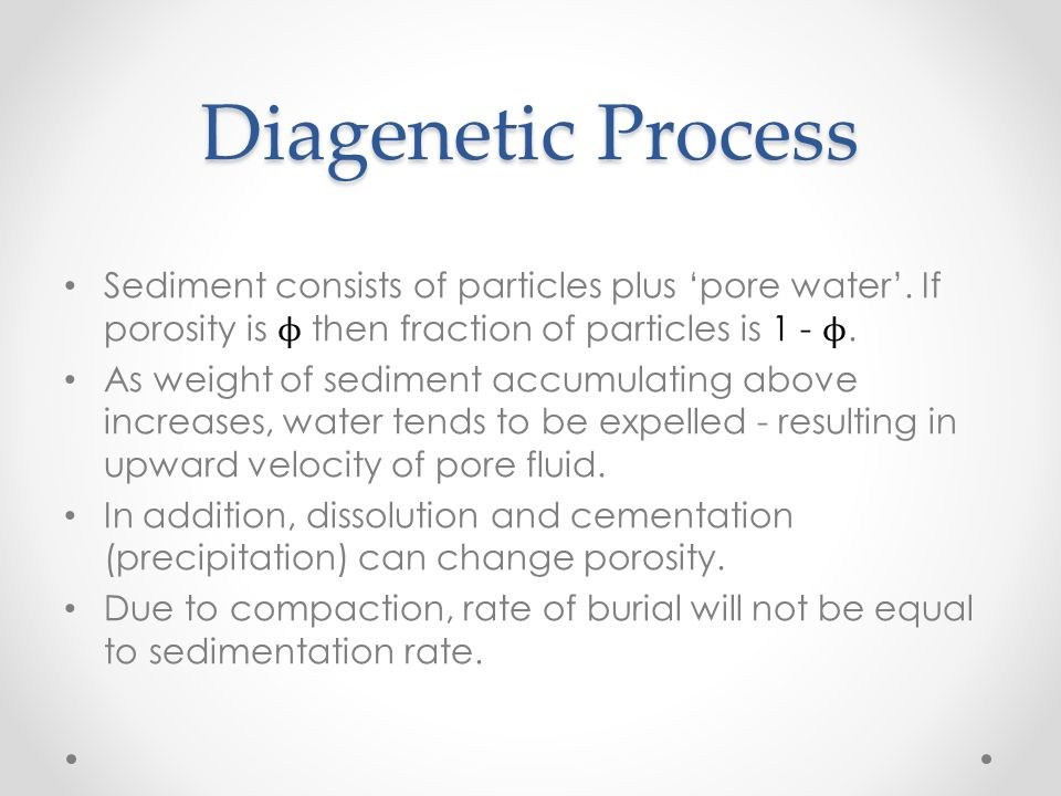 Diagenetic Process Sediment consists of particles plus 'pore water'. If porosity is ϕ then fraction of particles is 1 - ϕ. As weight of sediment accum