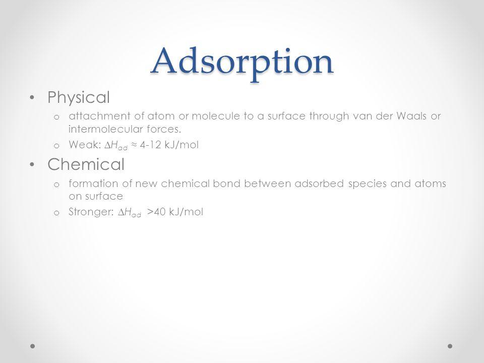 Adsorption Physical o attachment of atom or molecule to a surface through van der Waals or intermolecular forces. o Weak: ∆H ad ≈ 4-12 kJ/mol Chemical