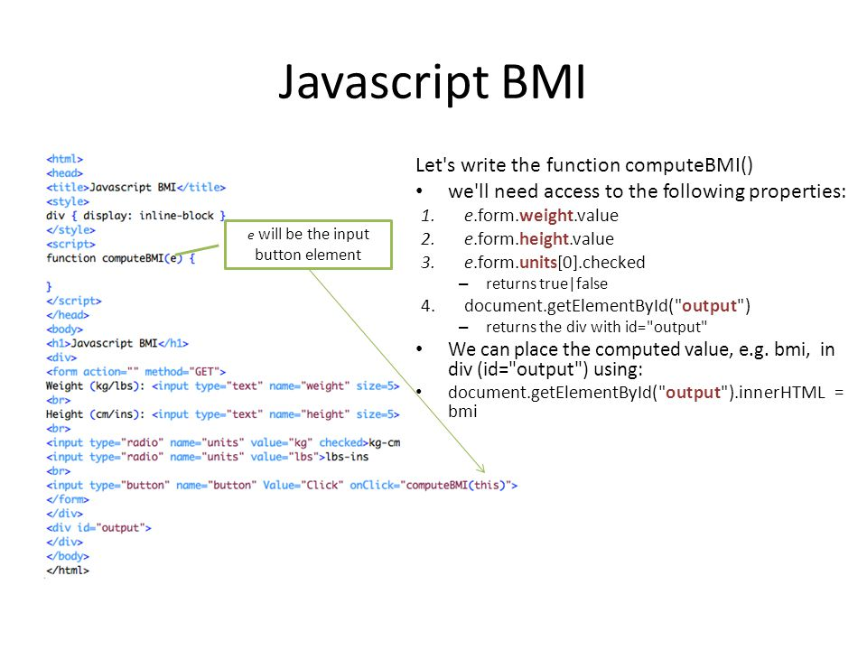 Javascript BMI Let's write the function computeBMI() we'll need access to the following properties: 1.e.form.weight.value 2.e.form.height.value 3.e.fo