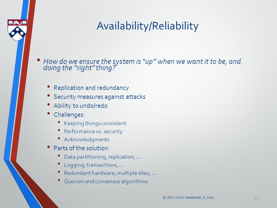 """© 2011-14 A. Haeberlen, Z. Ives 21 Availability/Reliability How do we ensure the system is """"up"""" when we want it to be, and doing the """"right"""" thing? Re"""