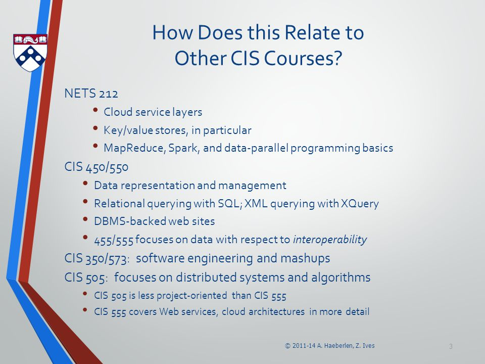 © 2011-14 A. Haeberlen, Z. Ives 3 How Does this Relate to Other CIS Courses? NETS 212 Cloud service layers Key/value stores, in particular MapReduce,