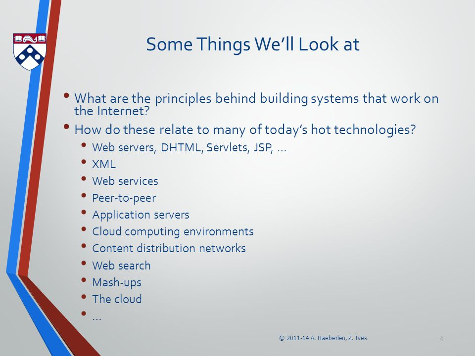© 2011-14 A. Haeberlen, Z. Ives 4 Some Things We'll Look at What are the principles behind building systems that work on the Internet? How do these re