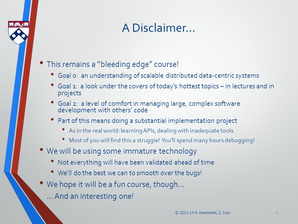 """© 2011-14 A. Haeberlen, Z. Ives 8 A Disclaimer… This remains a """"bleeding edge"""" course! Goal 0: an understanding of scalable distributed data-centric s"""