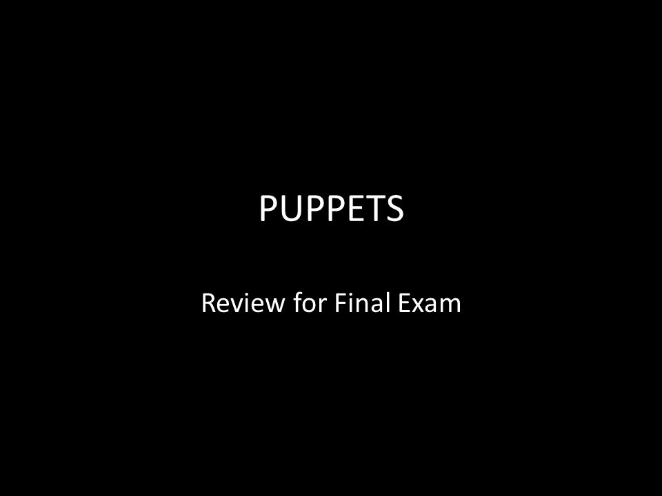 PUPPETS Review for Final Exam