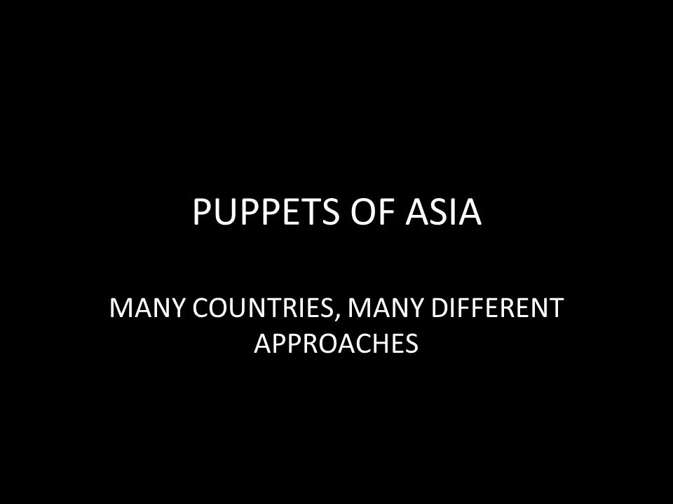 PUPPETS OF ASIA MANY COUNTRIES, MANY DIFFERENT APPROACHES