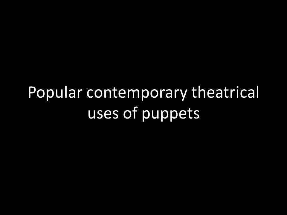 Popular contemporary theatrical uses of puppets