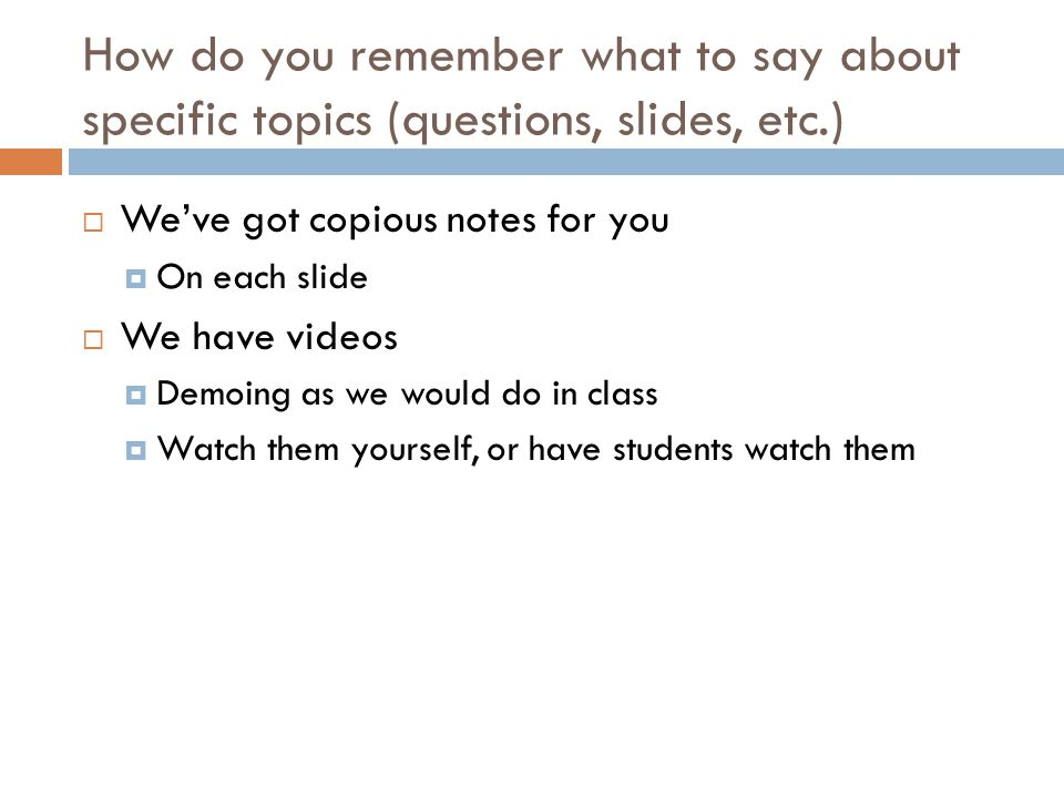 How do you remember what to say about specific topics (questions, slides, etc.)  We've got copious notes for you  On each slide  We have videos  Demoing as we would do in class  Watch them yourself, or have students watch them