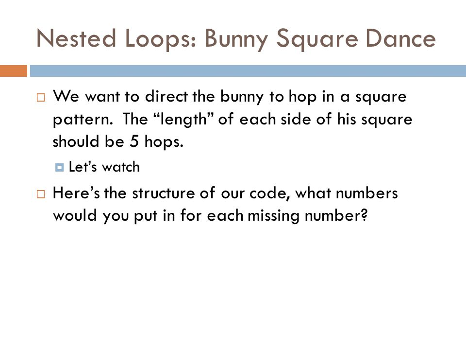 Nested Loops: Bunny Square Dance  We want to direct the bunny to hop in a square pattern.