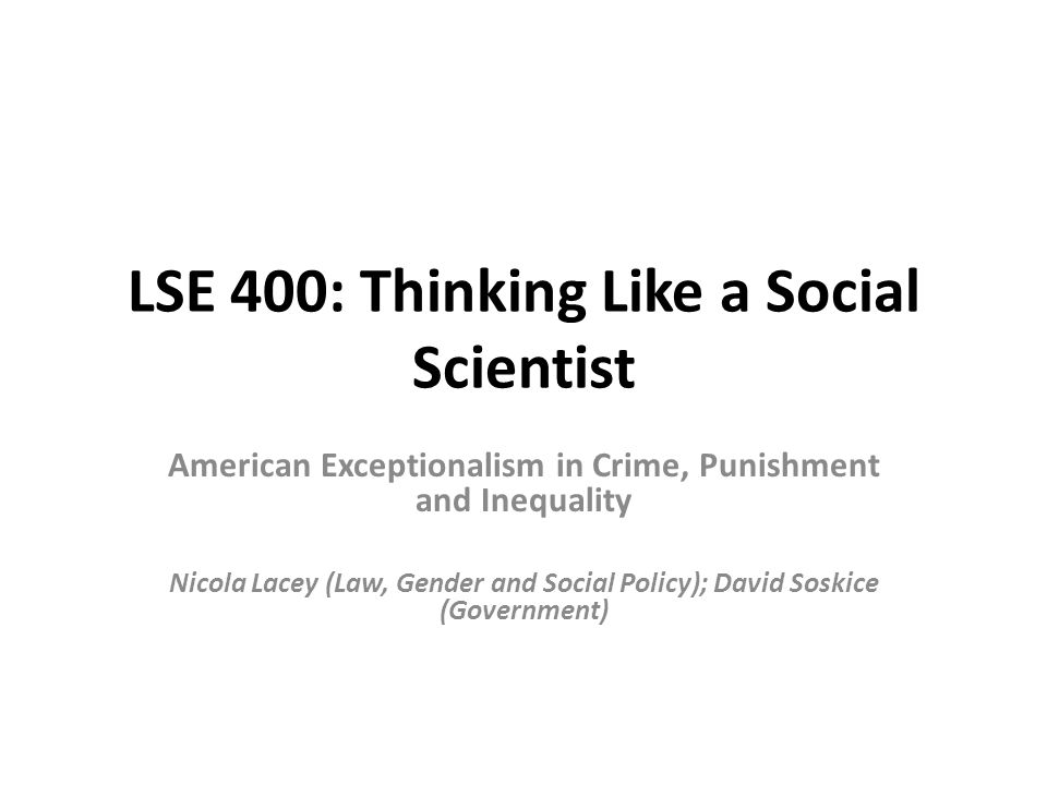 LSE 400: Thinking Like a Social Scientist American Exceptionalism in Crime, Punishment and Inequality Nicola Lacey (Law, Gender and Social Policy); David Soskice (Government)