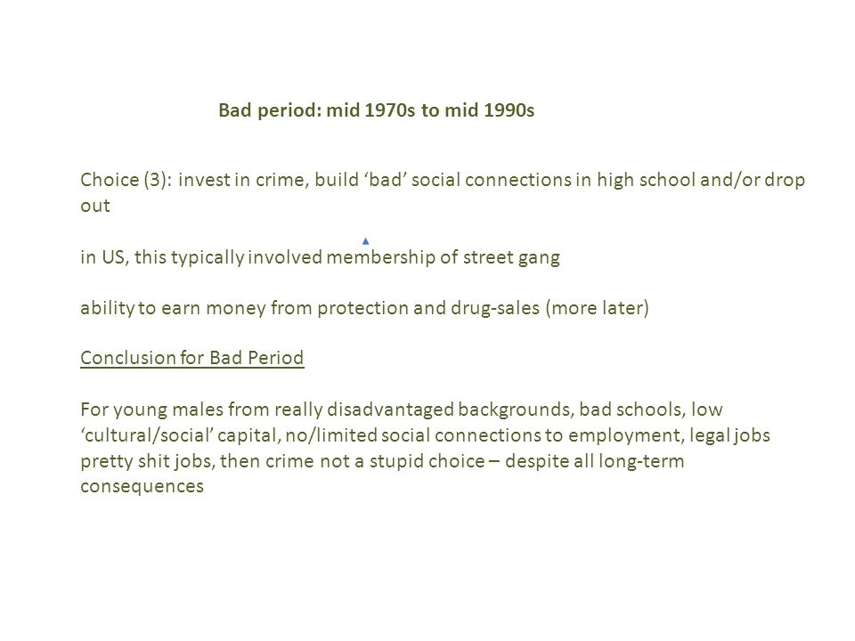Choice (3): invest in crime, build 'bad' social connections in high school and/or drop out in US, this typically involved membership of street gang ability to earn money from protection and drug-sales (more later) Bad period: mid 1970s to mid 1990s Conclusion for Bad Period For young males from really disadvantaged backgrounds, bad schools, low 'cultural/social' capital, no/limited social connections to employment, legal jobs pretty shit jobs, then crime not a stupid choice – despite all long-term consequences