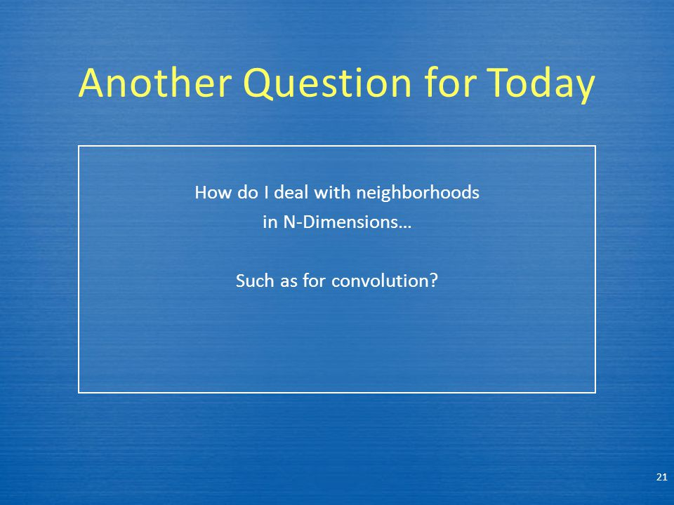 Another Question for Today How do I deal with neighborhoods in N-Dimensions… Such as for convolution? 21