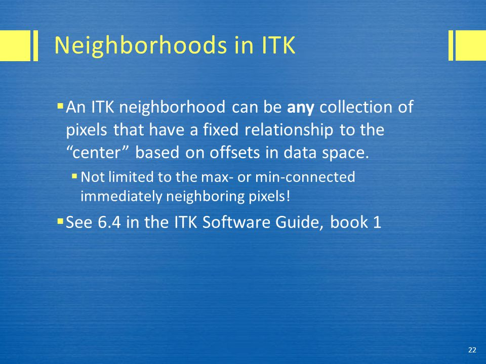 """Neighborhoods in ITK  An ITK neighborhood can be any collection of pixels that have a fixed relationship to the """"center"""" based on offsets in data spa"""