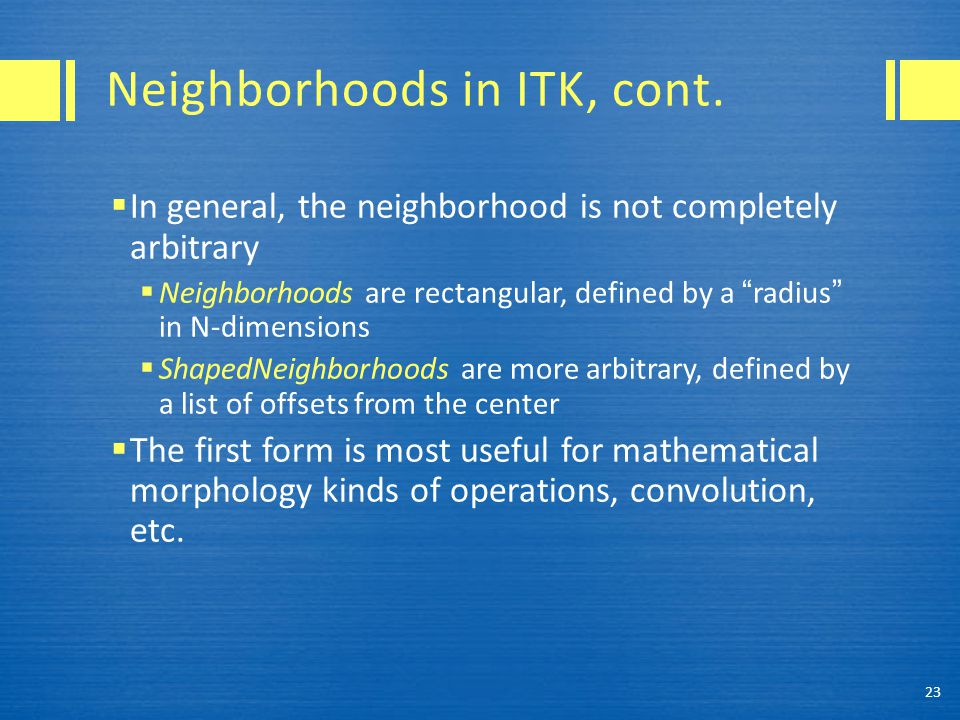 """Neighborhoods in ITK, cont.  In general, the neighborhood is not completely arbitrary  Neighborhoods are rectangular, defined by a """"radius"""" in N-dim"""