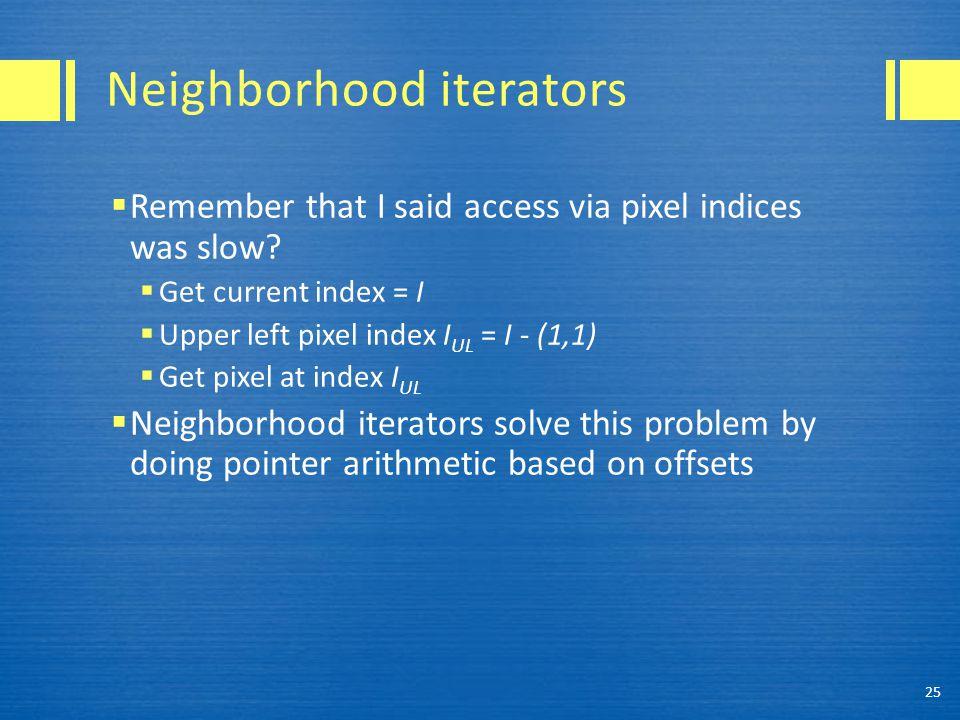 Neighborhood iterators  Remember that I said access via pixel indices was slow?  Get current index = I  Upper left pixel index I UL = I - (1,1)  G
