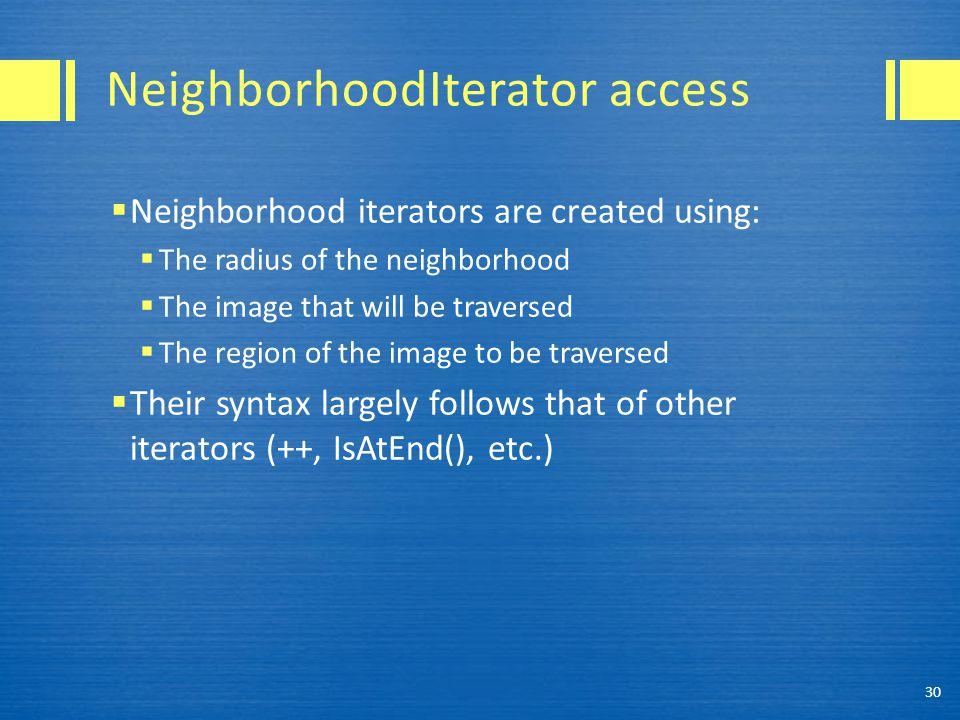 NeighborhoodIterator access  Neighborhood iterators are created using:  The radius of the neighborhood  The image that will be traversed  The regi