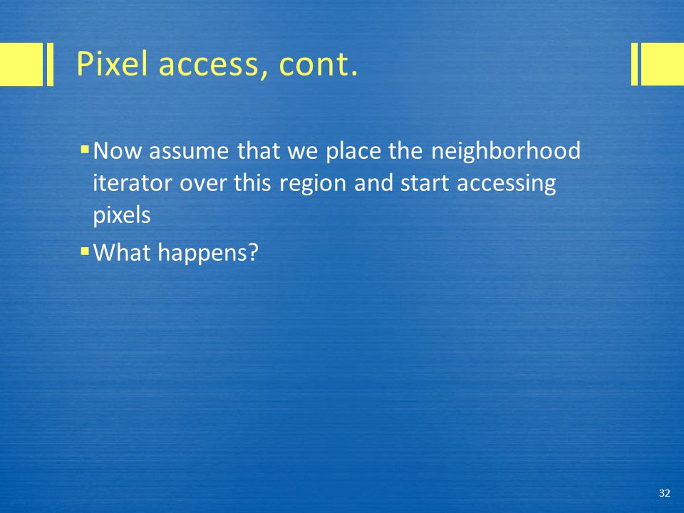 Pixel access, cont.  Now assume that we place the neighborhood iterator over this region and start accessing pixels  What happens? 32