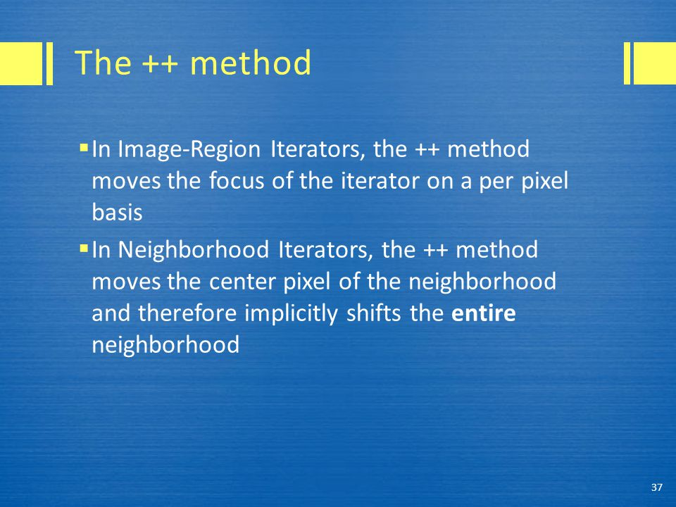 The ++ method  In Image-Region Iterators, the ++ method moves the focus of the iterator on a per pixel basis  In Neighborhood Iterators, the ++ meth