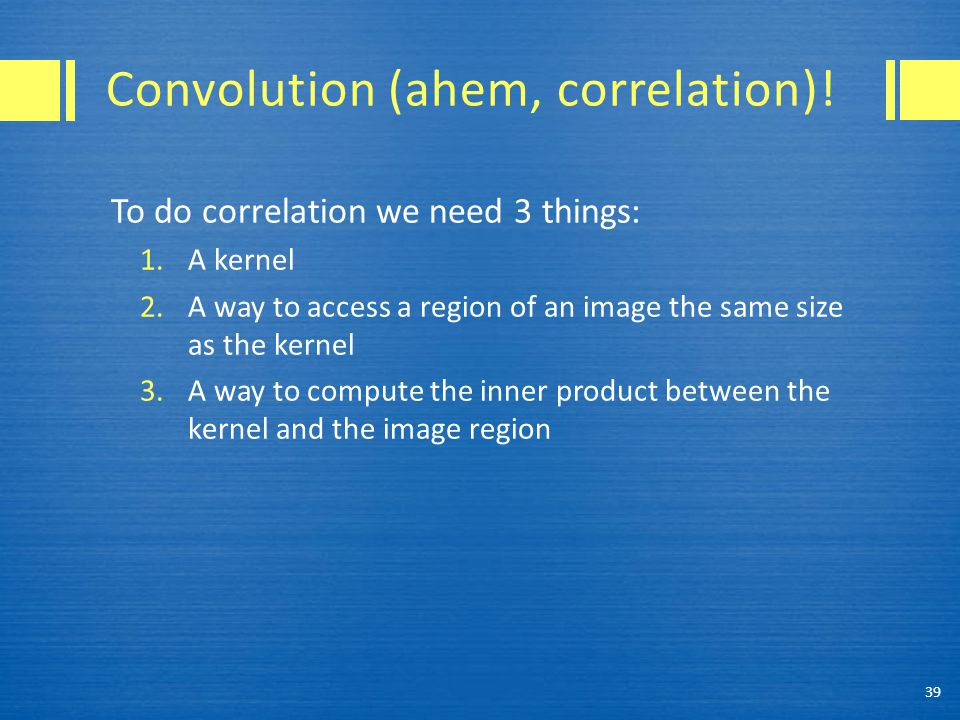 Convolution (ahem, correlation)! To do correlation we need 3 things: 1.A kernel 2.A way to access a region of an image the same size as the kernel 3.A