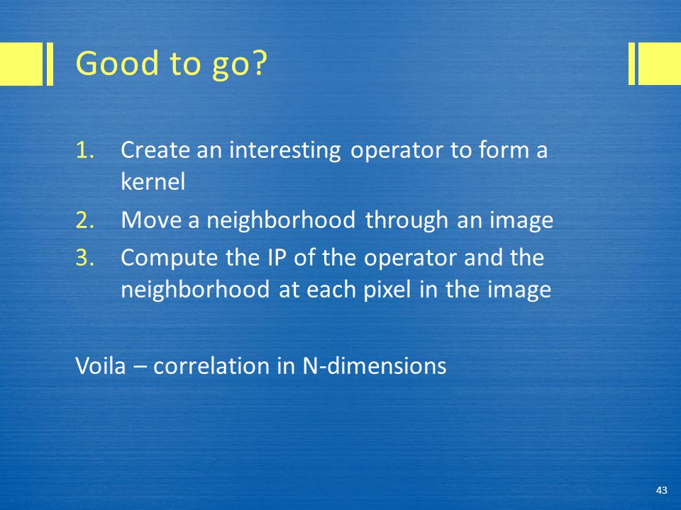 Good to go? 1.Create an interesting operator to form a kernel 2.Move a neighborhood through an image 3.Compute the IP of the operator and the neighbor