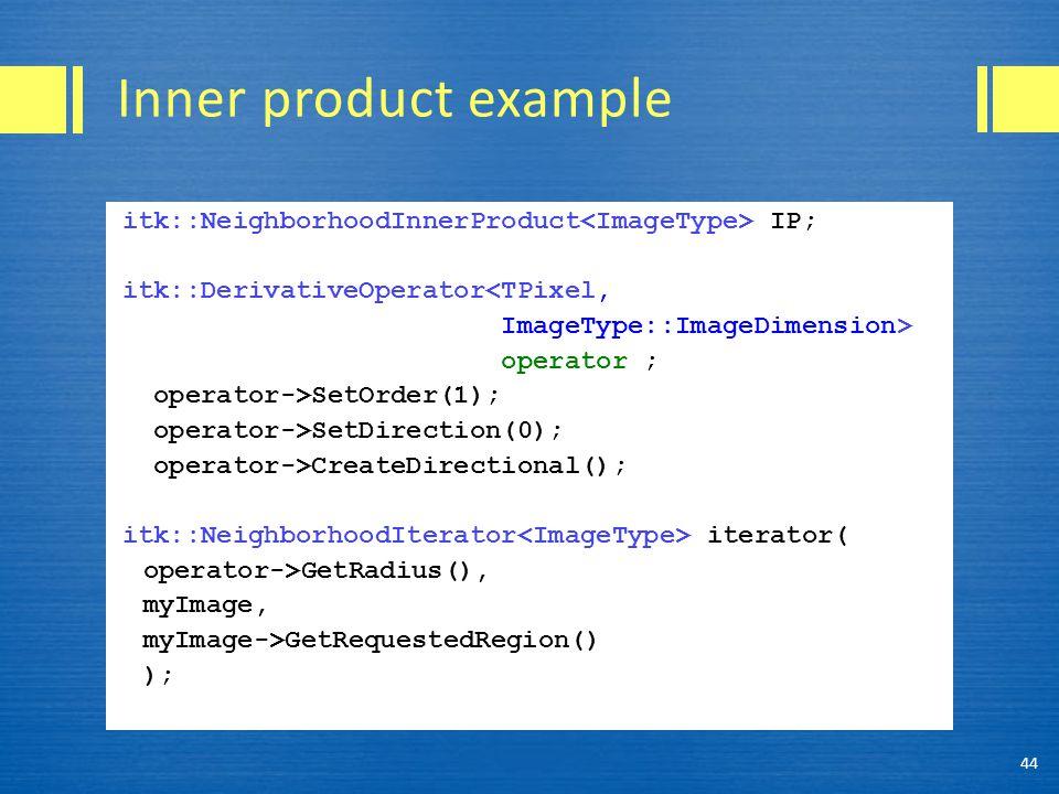 Inner product example itk::NeighborhoodInnerProduct IP; itk::DerivativeOperator<TPixel, ImageType::ImageDimension> operator ; operator->SetOrder(1); o