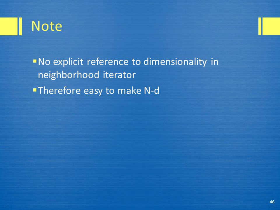 Note  No explicit reference to dimensionality in neighborhood iterator  Therefore easy to make N-d 46