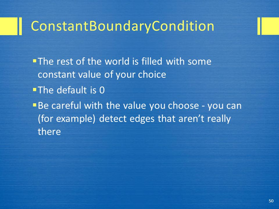 ConstantBoundaryCondition  The rest of the world is filled with some constant value of your choice  The default is 0  Be careful with the value you