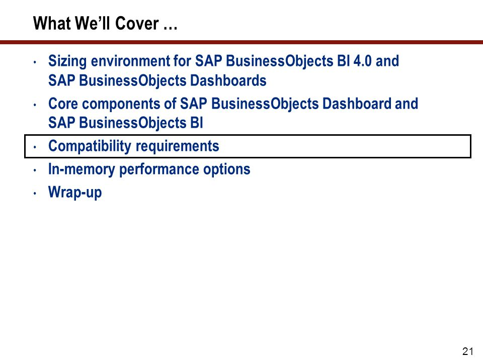 What We'll Cover … Sizing environment for SAP BusinessObjects BI 4.0 and SAP BusinessObjects Dashboards Core components of SAP BusinessObjects Dashboard and SAP BusinessObjects BI Compatibility requirements In-memory performance options Wrap-up 21