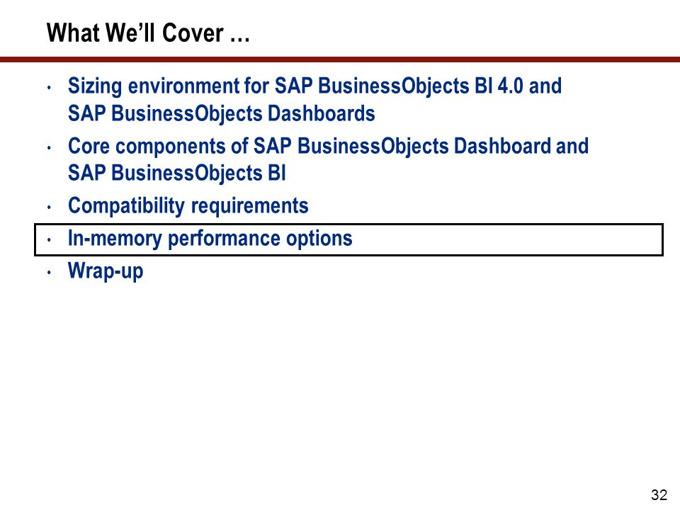 What We'll Cover … Sizing environment for SAP BusinessObjects BI 4.0 and SAP BusinessObjects Dashboards Core components of SAP BusinessObjects Dashboard and SAP BusinessObjects BI Compatibility requirements In-memory performance options Wrap-up 32