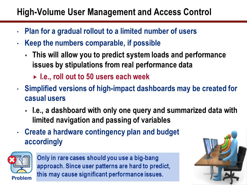 High-Volume User Management and Access Control Plan for a gradual rollout to a limited number of users Keep the numbers comparable, if possible  This will allow you to predict system loads and performance issues by stipulations from real performance data  I.e., roll out to 50 users each week Simplified versions of high-impact dashboards may be created for casual users  I.e., a dashboard with only one query and summarized data with limited navigation and passing of variables Create a hardware contingency plan and budget accordingly 38 Only in rare cases should you use a big-bang approach.