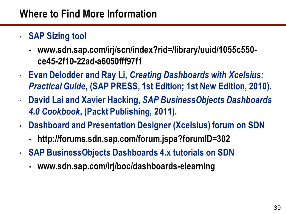 Where to Find More Information SAP Sizing tool  www.sdn.sap.com/irj/scn/index?rid=/library/uuid/1055c550- ce45-2f10-22ad-a6050fff97f1 Evan Delodder and Ray Li, Creating Dashboards with Xcelsius: Practical Guide, (SAP PRESS, 1st Edition; 1st New Edition, 2010).