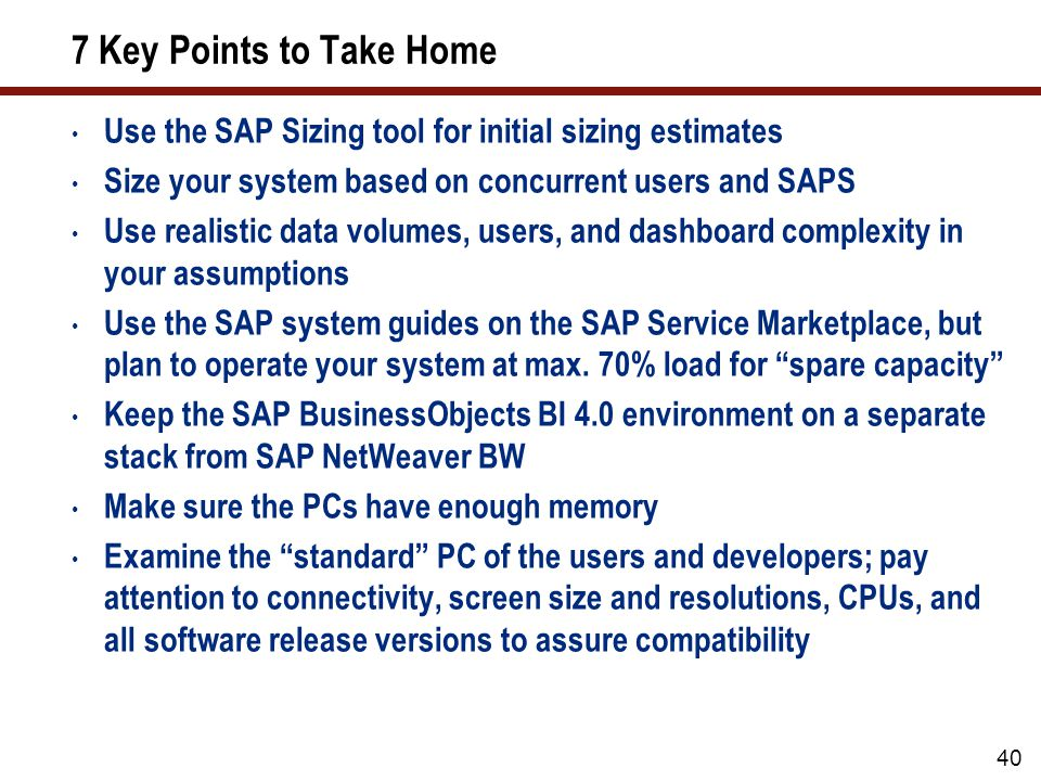 7 Key Points to Take Home Use the SAP Sizing tool for initial sizing estimates Size your system based on concurrent users and SAPS Use realistic data volumes, users, and dashboard complexity in your assumptions Use the SAP system guides on the SAP Service Marketplace, but plan to operate your system at max.