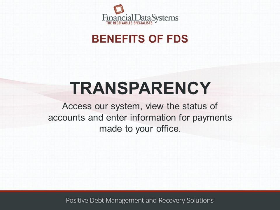 BENEFITS OF FDS Access our system, view the status of accounts and enter information for payments made to your office.