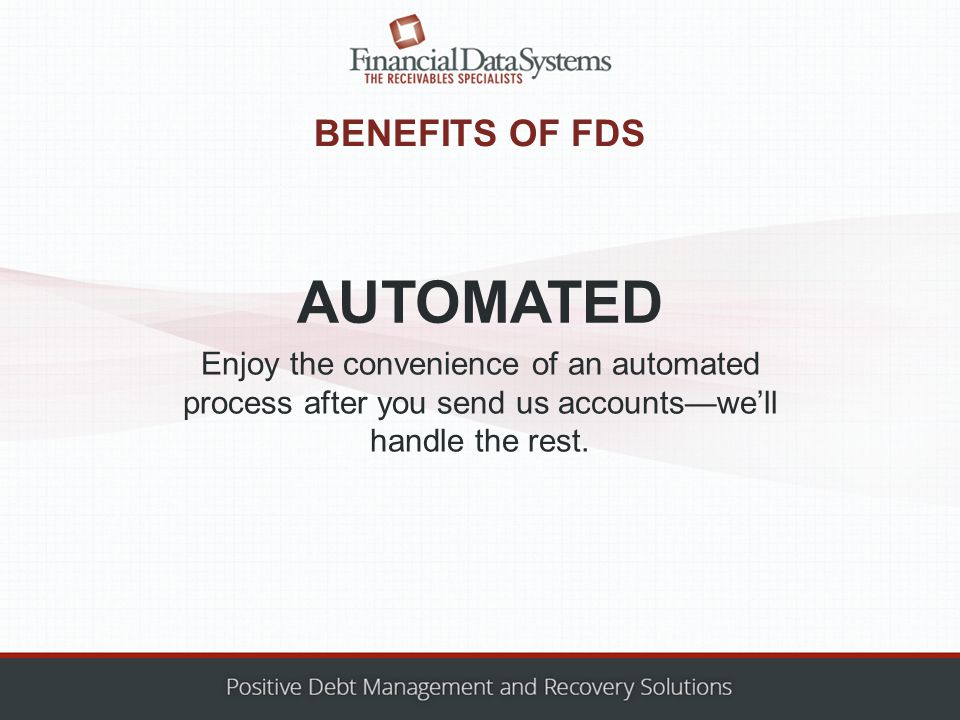 BENEFITS OF FDS Enjoy the convenience of an automated process after you send us accounts—we'll handle the rest.